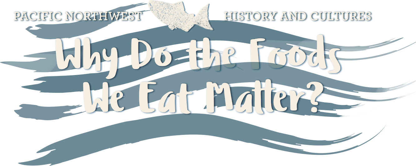 Pacific Northwest Culture & History: Why do the foods we eat matter?