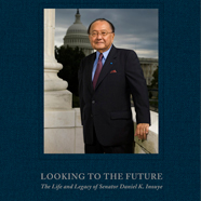 Looking to the Future: The Life and Legacy of Senator Daniel K. Inouye cover