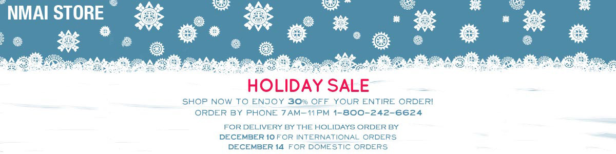 NMAI Store - Holiday Sale - Shop now to enjoy 30% off your entire order! Order by phone 7AM-11PM, 1-800-242-6624. For delivery by Christmas order by December 10 for international orders and by December 14 for domestic orders.